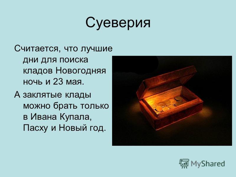 Суеверия Считается, что лучшие дни для поиска кладов Новогодняя ночь и 23 мая. А заклятые клады можно брать только в Ивана Купала, Пасху и Новый год.