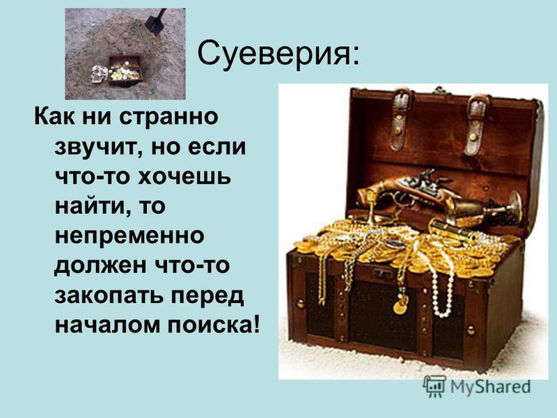 Суеверия: Как ни странно звучит, но если что-то хочешь найти, то непременно должен что-то закопать перед началом поиска!