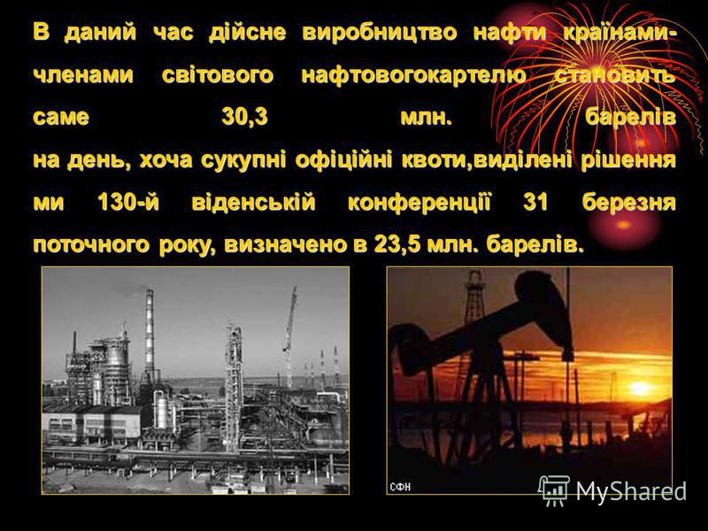 В даний час дійсне виробництво нафти країнами- членами світового нафтовогокартелю становить саме 30,3 млн. барелів на день, хоча сукупні офіційні квоти,виділені рішення ми 130-й віденській конференції 31 березня поточного року, визначено в 23,5 млн.