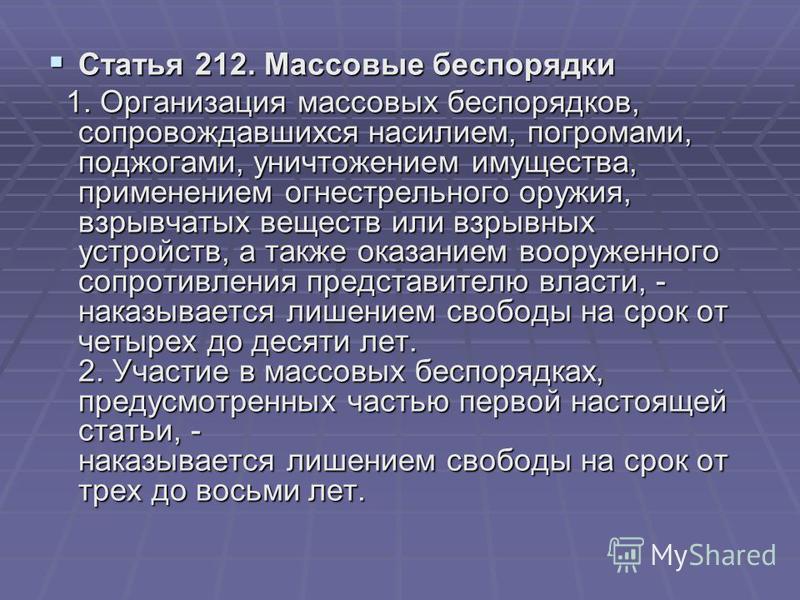 Статья 212. Массовые беспорядки Статья 212. Массовые беспорядки 1. Организация массовых беспорядков, сопровождавшихся насилием, погромами, поджогами, уничтожением имущества, применением огнестрельного оружия, взрывчатых веществ или взрывных устройств