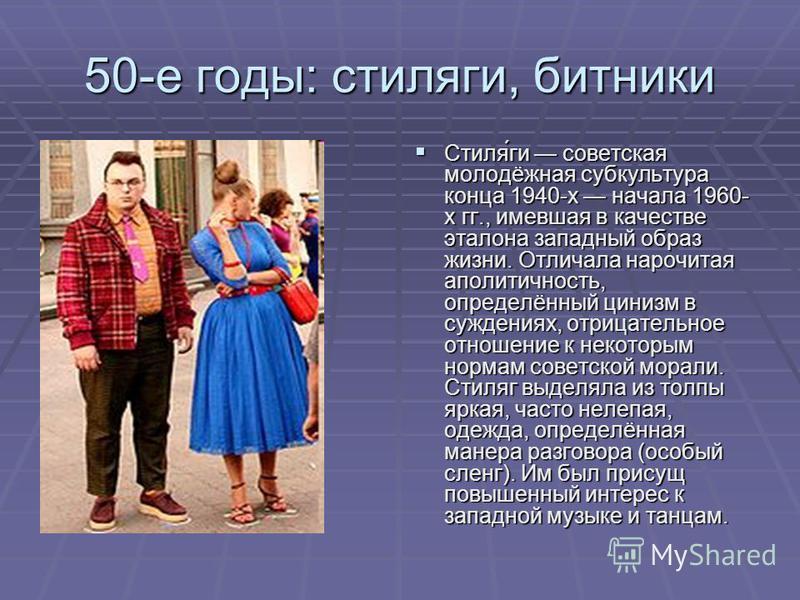 50-е готы: стиляги, битники Стиля́ги советская молодёжная субкультура конца 1940-х начала 1960- х гг., имевшая в качестве эталона западный образ жизни. Отличала нарочитая аполитичность, определённый цинизм в суждениях, отрицательное отношение к некот
