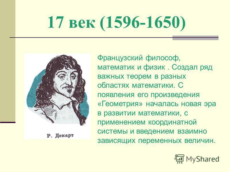 17 век (1596-1650) Французский философ, математик и физик. Создал ряд важных теорем в разных областях математики. С появления его произведения «Геометрия» началась новая эра в развитии математики, с применением координатной системы и введением взаимн