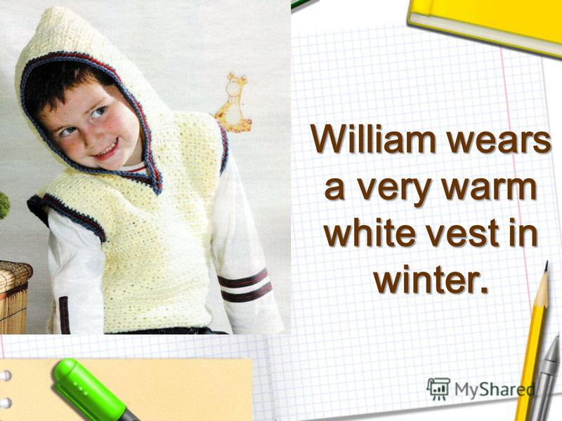 William wears a very warm white vest in winter.