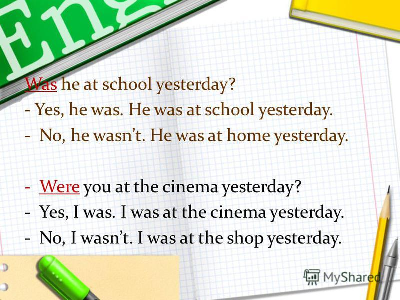 Was he at school yesterday? - Yes, he was. He was at school yesterday. -No, he wasnt. He was at home yesterday. -Were you at the cinema yesterday? -Yes, I was. I was at the cinema yesterday. -No, I wasnt. I was at the shop yesterday.