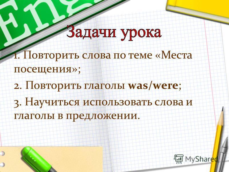 1. Повторить слова по теме «Места посещения»; 2. Повторить глаголы was/were; 3. Научиться использовать слова и глаголы в предложении.