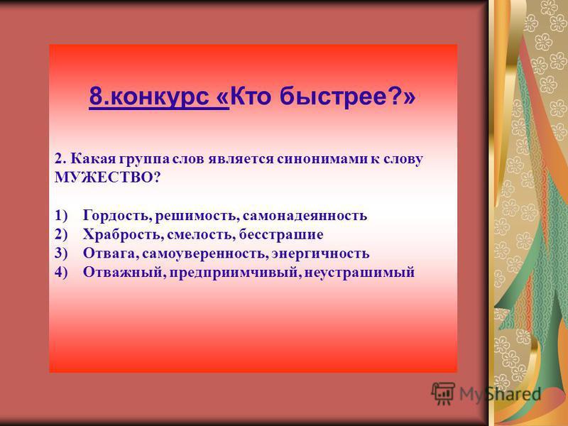 8. конкурс «Кто быстрее?» 2. Какая группа слов является синонимами к слову МУЖЕСТВО? 1)Гордость, решимость, самонадеянность 2)Храбрость, смелость, бесстрашие 3)Отвага, самоуверенность, энергичность 4)Отважный, предприимчивый, неустрашимый
