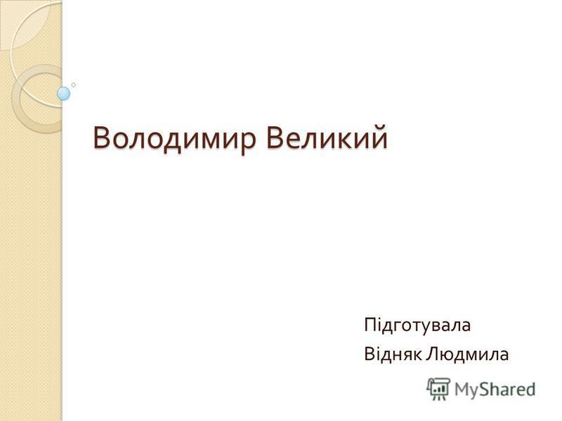 Володимир Великий Підготувала Відняк Людмила