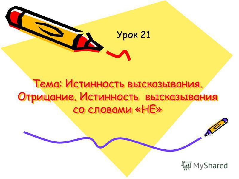 Тема: Истинность высказывания. Отрицание. Истинность высказывания со словами «НЕ» Урок 21