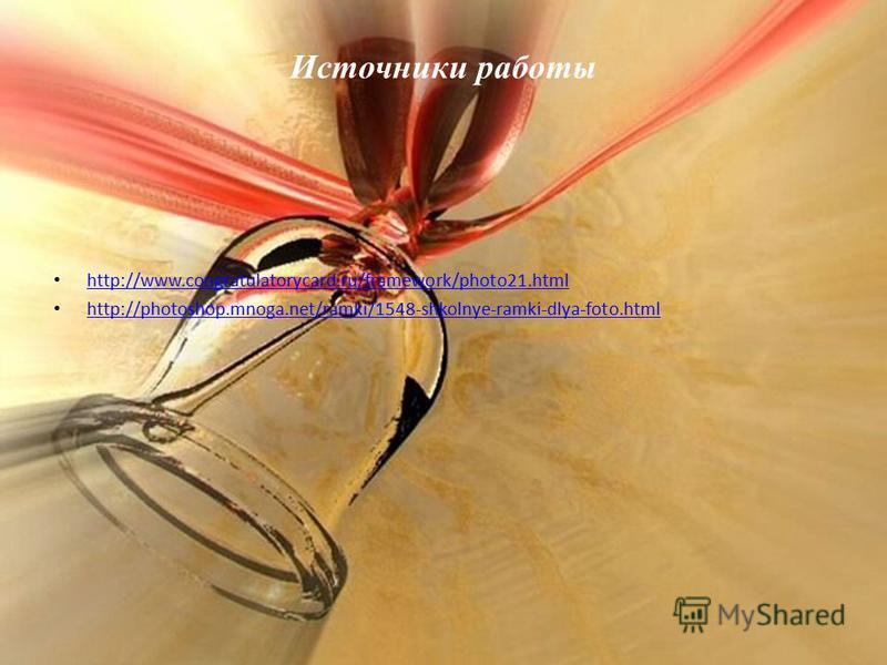 Источники работы http://www.congratulatorycard.ru/framework/photo21. html http://photoshop.mnoga.net/ramki/1548-shkolnye-ramki-dlya-foto.html