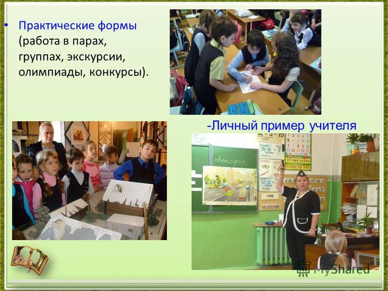 Практические формы (работа в парах, группах, экскурсии, олимпиады, конкурсы). -Личный пример учителя