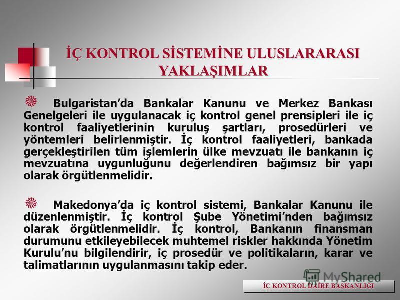 İÇ KONTROL SİSTEMİNE ULUSLARARASI YAKLAŞIMLAR Bulgaristanda Bankalar Kanunu ve Merkez Bankası Genelgeleri ile uygulanacak iç kontrol genel prensipleri ile iç kontrol faaliyetlerinin kuruluş şartları, prosedürleri ve yöntemleri belirlenmiştir. İç kont