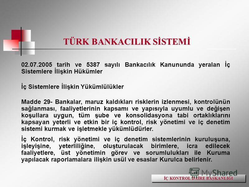 TÜRK BANKACILIK SİSTEMİ 02.07.2005 tarih ve 5387 sayılı Bankacılık Kanununda yeralan İç Sistemlere İlişkin Hükümler İç Sistemlere İlişkin Yükümlülükler Madde 29- Bankalar, maruz kaldıkları risklerin izlenmesi, kontrolünün sağlanması, faaliyetlerinin