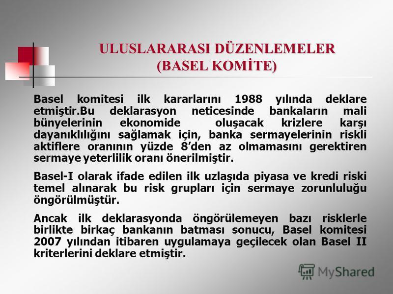 ULUSLARARASI DÜZENLEMELER (BASEL KOMİTE) Basel komitesi ilk kararlarını 1988 yılında deklare etmiştir.Bu deklarasyon neticesinde bankaların mali bünyelerinin ekonomide oluşacak krizlere karşı dayanıklılığını sağlamak için, banka sermayelerinin riskli