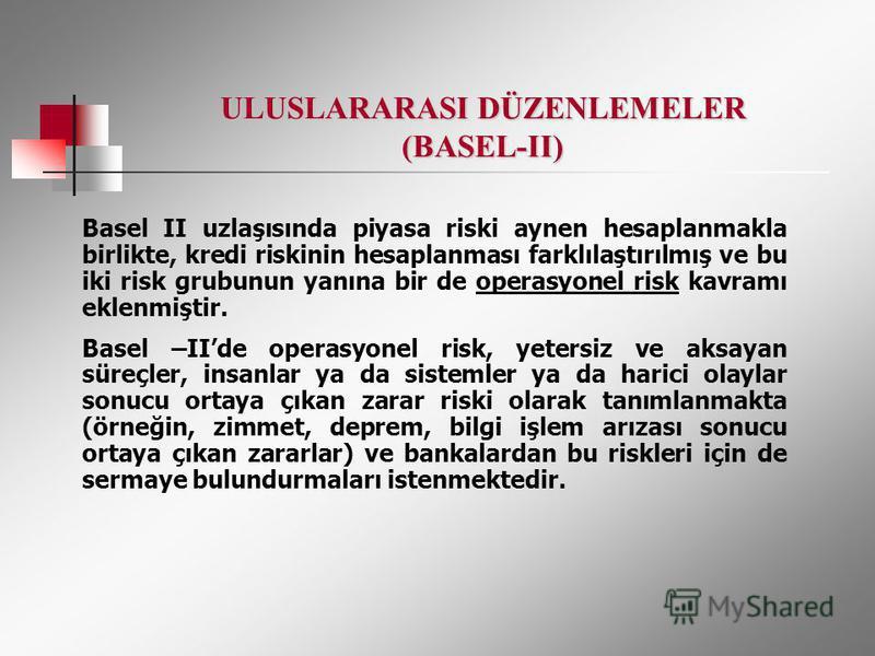 ULUSLARARASI DÜZENLEMELER (BASEL-II) Basel II uzlaşısında piyasa riski aynen hesaplanmakla birlikte, kredi riskinin hesaplanması farklılaştırılmış ve bu iki risk grubunun yanına bir de operasyonel risk kavramı eklenmiştir. Basel –IIde operasyonel ris