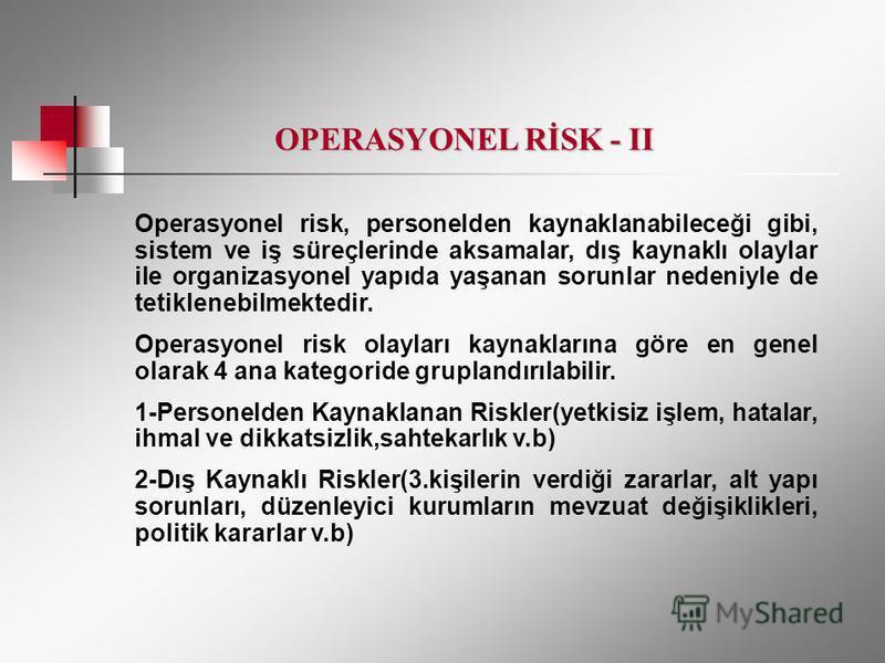 Operasyonel risk, personelden kaynaklanabileceği gibi, sistem ve iş süreçlerinde aksamalar, dış kaynaklı olaylar ile organizasyonel yapıda yaşanan sorunlar nedeniyle de tetiklenebilmektedir. Operasyonel risk olayları kaynaklarına göre en genel olarak