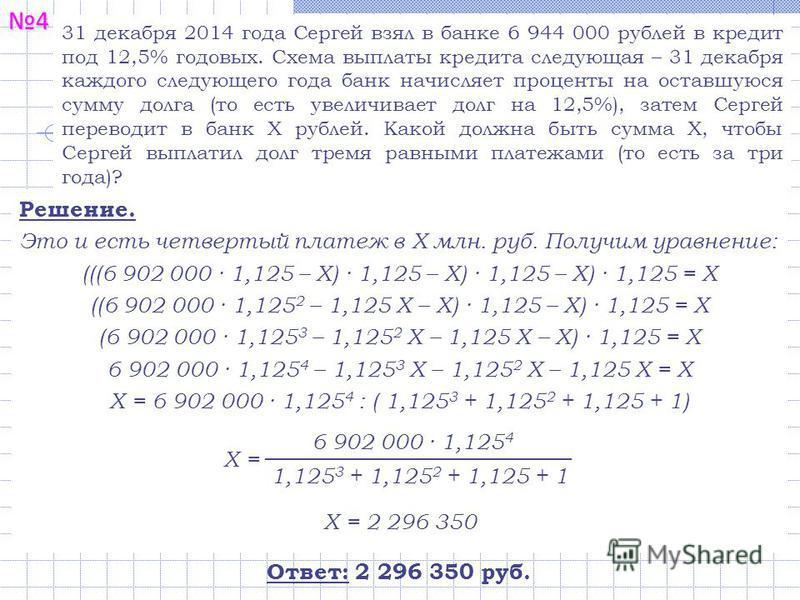 4 31 декабря 2014 года Сергей взял в банке 6 944 000 рублей в кредит под 12,5% годовых. Схема выплаты кредита следующая – 31 декабря каждого следующего года банк начисляет проценты на оставшуюся сумму долга (то есть увеличивает долг на 12,5%), затем