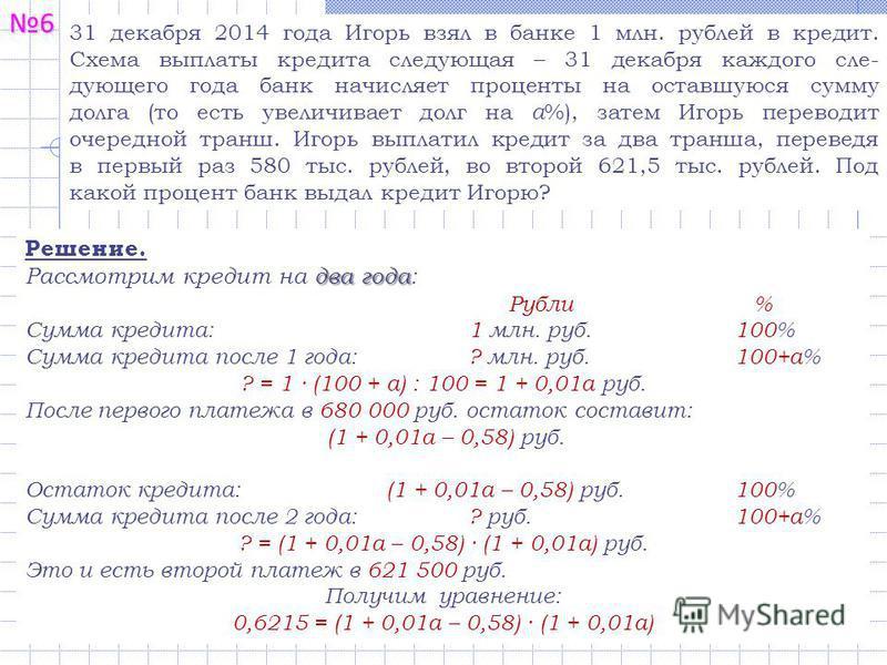 6 31 декабря 2014 года Игорь взял в банке 1 млн. рублей в кредит. Схема выплаты кредита следующая – 31 декабря каждого сле- дующего года банк начисляет проценты на оставшуюся сумму долга (то есть увеличивает долг на а %), затем Игорь переводит очеред