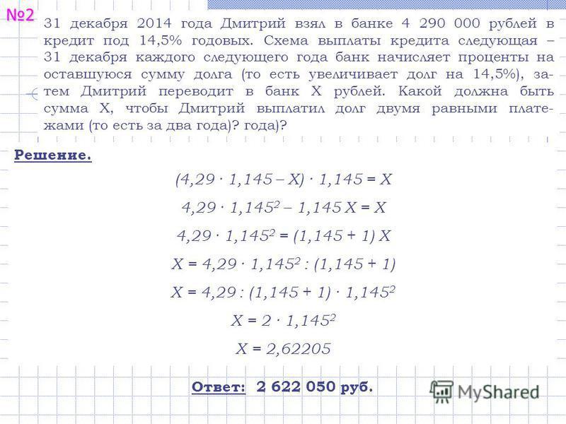 2 31 декабря 2014 года Дмитрий взял в банке 4 290 000 рублей в кредит под 14,5% годовых. Схема выплаты кредита следующая – 31 декабря каждого следующего года банк начисляет проценты на оставшуюся сумму долга (то есть увеличивает долг на 14,5%), за- т