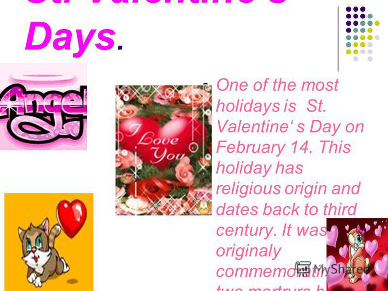 St. Valentines Days. One of the most holidays is St. Valentine s Day on February 14. This holiday has religious origin and dates back to third century. It was originaly commemorating two martryrs both named St Valentine.