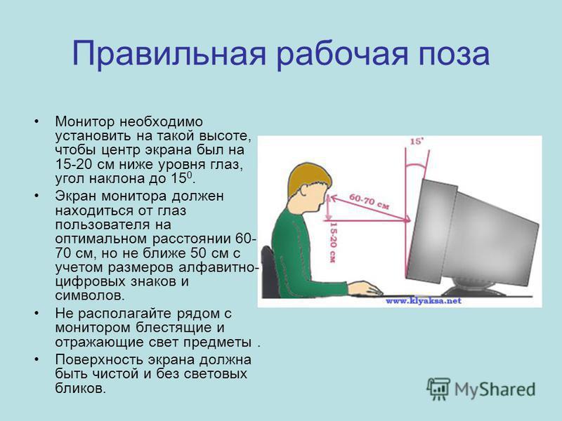 Правильная рабочая поза Монитор необходимо установить на такой высоте, чтобы центр экрана был на 15-20 см ниже уровня глаз, угол наклона до 15 0. Экран монитора должен находиться от глаз пользователя на оптимальном расстоянии 60- 70 см, но не ближе 5