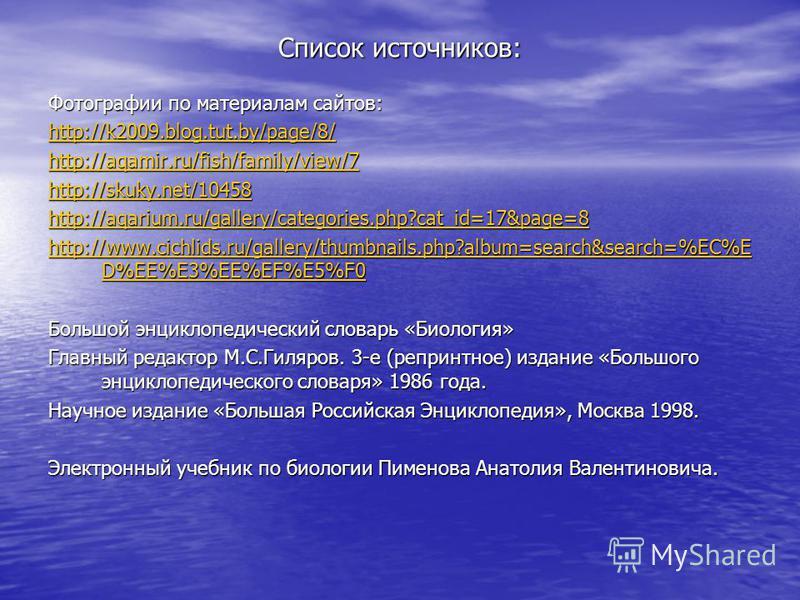 Список источников: Фотографии по материалам сайтов: http://k2009.blog.tut.by/page/8/ http://aqamir.ru/fish/family/view/7 http://skuky.net/10458 http://aqarium.ru/gallery/categories.php?cat_id=17&page=8 http://www.cichlids.ru/gallery/thumbnails.php?al