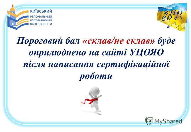Пороговий бал «склав/не склав» буде оприлюднено на сайті УЦОЯО після написання сертифікаційної роботи