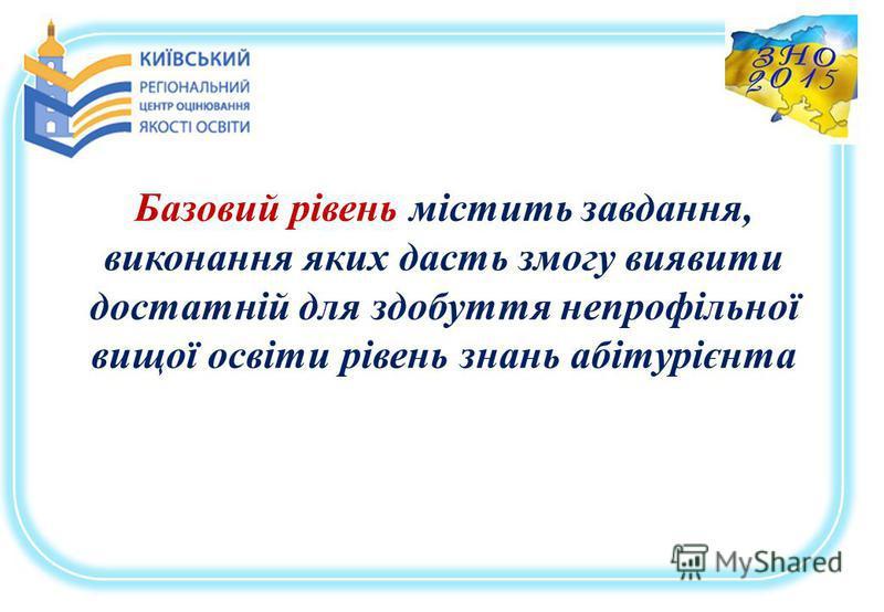 Базовий рівень містить завдання, виконання яких дасть змогу виявити достатній для здобуття непрофільної вищої освіти рівень знань абітурієнта