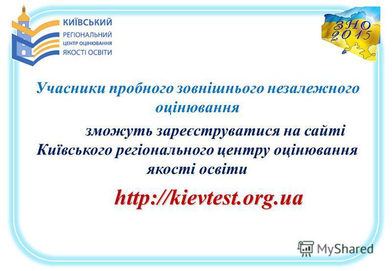 Учасники пробного зовнішнього незалежного оцінювання зможуть зареєструватися на сайті Київського регіонального центру оцінювання якості освіти http://kievtest.org.ua http://kievtest.org.ua