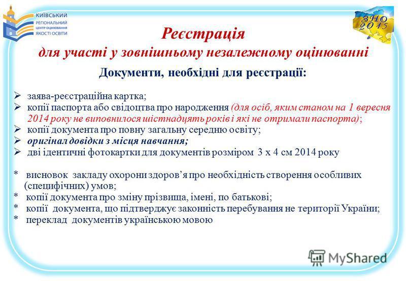 Реєстрація для участі у зовнішньому незалежному оцінюванні Документи, необхідні для реєстрації: заява-реєстраційна картка; копії паспорта або свідоцтва про народження (для осіб, яким станом на 1 вересня 2014 року не виповнилося шістнадцять років і як
