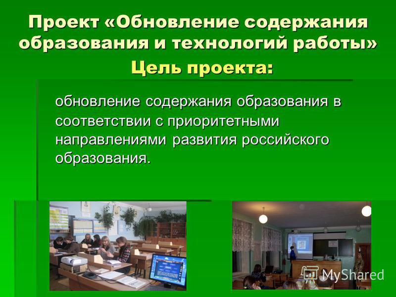 Цель проекта: обновление содержания образования в соответствии с приоритетными направлениями развития российского образования. Проект «Обновление содержания образования и технологий работы»