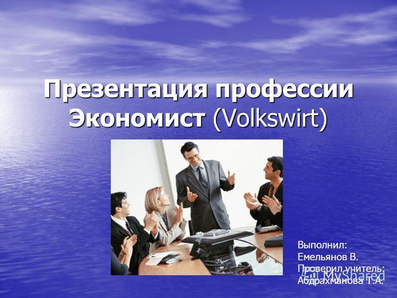 Презентация профессии Экономист (Volkswirt) Выполнил: Емельянов В. Проверил учитель: Абдрахманова Т.А.