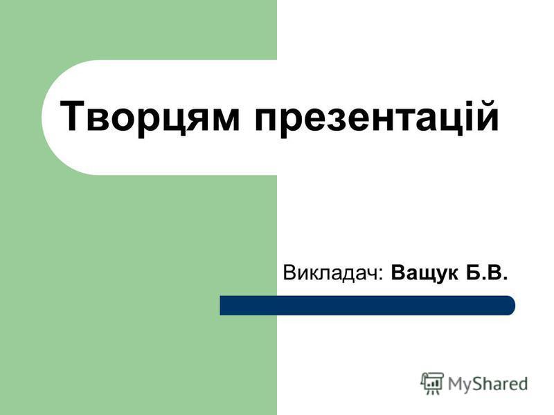 Творцям презентацій Викладач: Ващук Б.В.