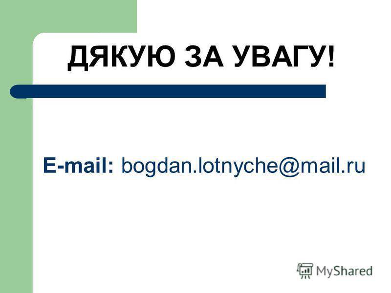 ДЯКУЮ ЗА УВАГУ! E-mail: bogdan.lotnyche@mail.ru