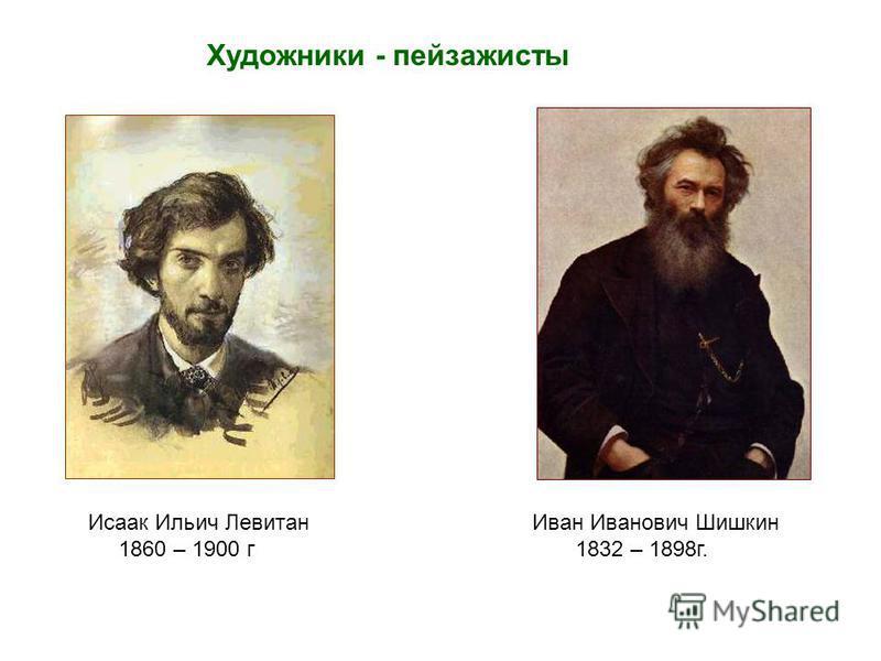 Исаак Ильич Левитан 1860 – 1900 г Художники - пейзажисты Иван Иванович Шишкин 1832 – 1898 г.