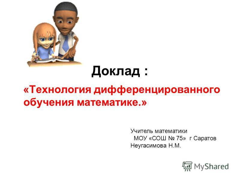 Доклад : «Технология дифференцированного обучения математике.» Учитель математики МОУ «СОШ 75» г Саратов Неугасимова Н.М.