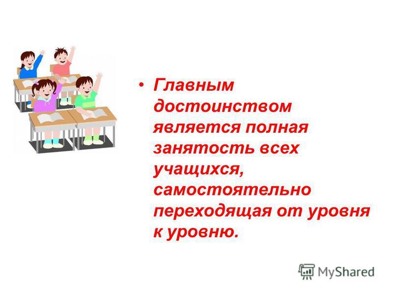 Главным достоинством является полная занятость всех учащихся, самостоятельно переходящая от уровня к уровню.