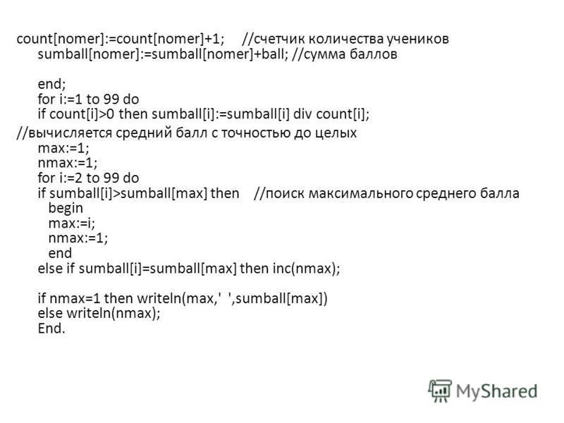 count[nomer]:=count[nomer]+1; //счетчик количества учеников sumball[nomer]:=sumball[nomer]+ball; //сумма баллов end; for i:=1 to 99 do if count[i]>0 then sumball[i]:=sumball[i] div count[i]; //вычисляется средний балл с точностью до целых max:=1; nma