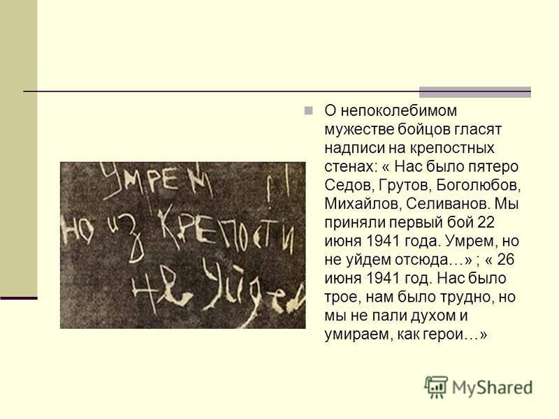 О непоколебимом мужестве бойцов гласят надписи на крепостных стенах: « Нас было пятеро Седов, Грутов, Боголюбов, Михайлов, Селиванов. Мы приняли первый бой 22 июня 1941 года. Умрем, но не уйдем отсюда…» ; « 26 июня 1941 год. Нас было трое, нам было т