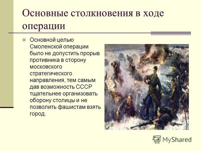 Основные столкновения в ходе операции Основной целью Смоленской операции было не допустить прорыв противника в сторону московского стратегического направления, тем самым дав возможность СССР тщательнее организовать оборону столицы и не позволить фаши