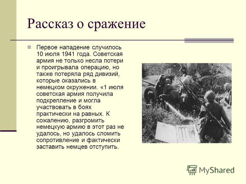 Рассказ о сражение Первое нападение случилось 10 июля 1941 года. Советская армия не только несла потери и проигрывала операцию, но также потеряла ряд дивизий, которые оказались в немецком окружении. «1 июля советская армия получила подкрепление и мог