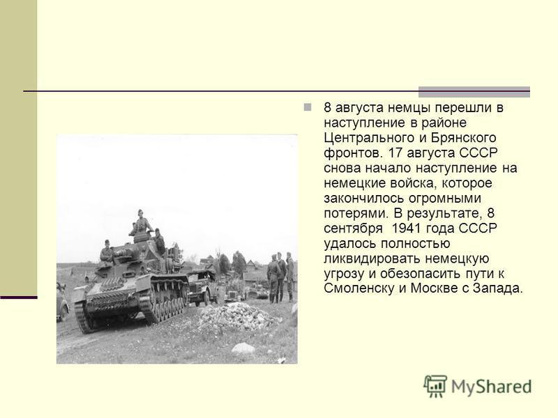 8 августа немцы перешли в наступление в районе Центрального и Брянского фронтов. 17 августа СССР снова начало наступление на немецкие войска, которое закончилось огромными потерями. В результате, 8 сентября 1941 года СССР удалось полностью ликвидиров