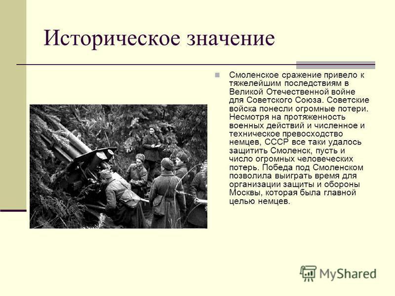 Историческое значение Смоленское сражение привело к тяжелейшим последствиям в Великой Отечественной войне для Советского Союза. Советские войска понесли огромные потери. Несмотря на протяженность военных действий и численное и техническое превосходст