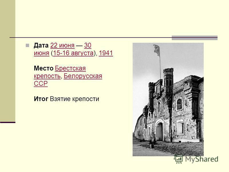 Дата 22 июня 30 июня (15-16 августа), 1941 Место Брестская крепость, Белорусская ССР Итог Взятие крепости 22 июня 30 июня 15-16 августа 1941Брестская крепость Белорусская ССР