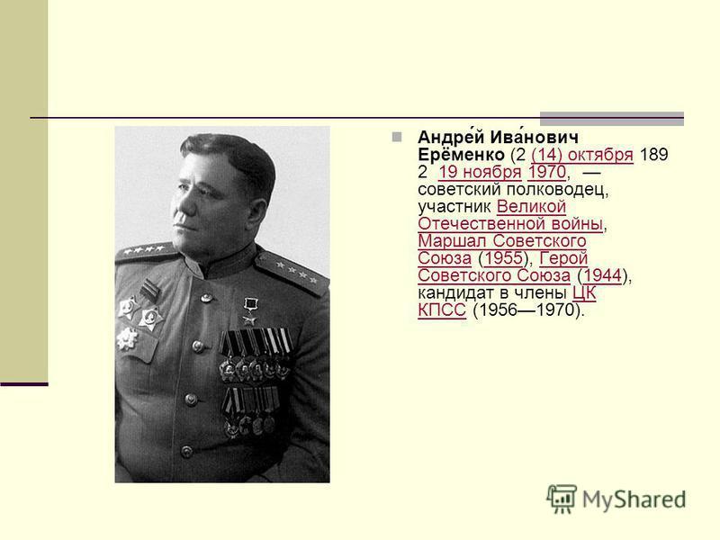Андре́й Ива́нович Ерёменко (2 (14) октября 189 2 19 ноября 1970, советский полководец, участник Великой Отечественной войны, Маршал Советского Союза (1955), Герой Советского Союза (1944), кандидат в члены ЦК КПСС (19561970).(14) октября 19 ноября 197