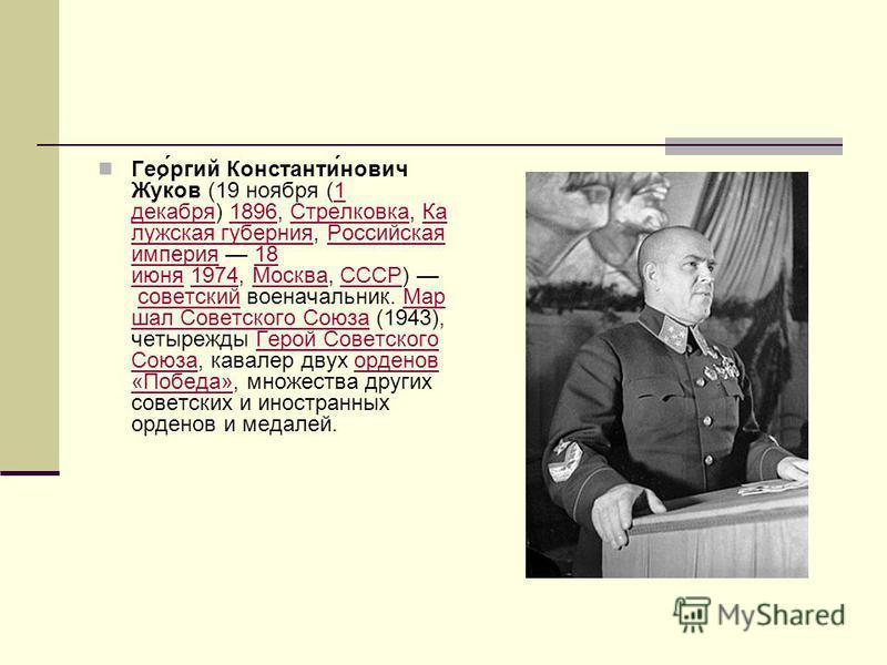 Гео́ргий Константи́нович Жу́ков (19 ноября (1 декабря) 1896, Стрелковка, Ка лужская губерния, Российская империя 18 июня 1974, Москва, СССР) советский военачальникик. Мар шал Советского Союза (1943), четырежды Герой Советского Союза, кавалер двух орд