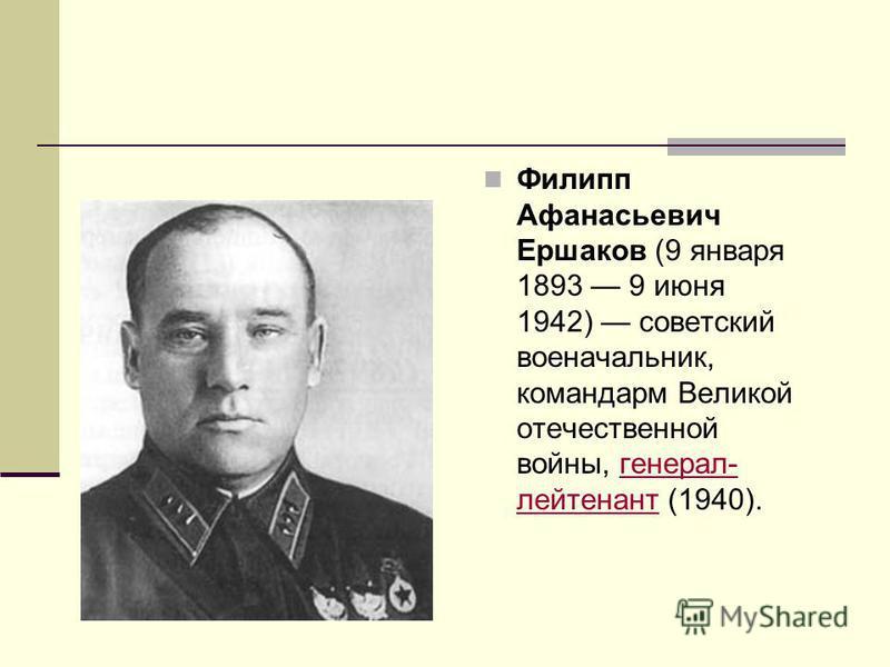 Филипп Афанасьевич Ершаков (9 января 1893 9 июня 1942) советский военачальникик, командарм Великой отечественной войны, генерал- лейтенант (1940).генерал- лейтенант