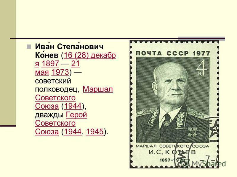 Ива́н Степа́нович Ко́нев (16 (28) декабря 1897 21 мая 1973) советский полководец, Маршал Советского Союза (1944), дважды Герой Советского Союза (1944, 1945).16 (28) декабря 189721 мая 1973Маршал Советского Союза 1944Герой Советского Союза 19441945