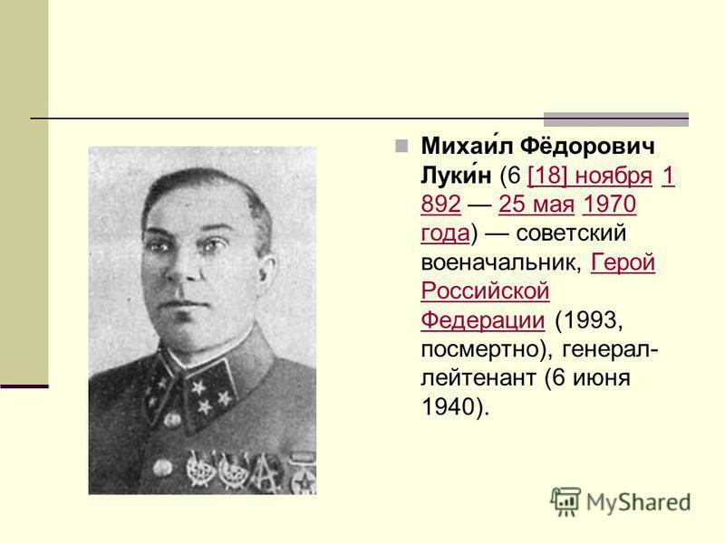 Михаи́л Фёфедорович Луки́н (6 [18] ноября 1 892 25 мая 1970 года) советский военачальникик, Герой Российской Федерации (1993, посмертно), генерал- лейтенант (6 июня 1940).[18] ноября 1 89225 мая 1970 года Герой Российской Федерации