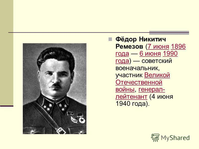 Фёдор Никитич Ремезов (7 июня 1896 года 6 июня 1990 года) советский военачальникик, участник Великой Отечественной войны, генерал- лейтенант (4 июня 1940 года).7 июня 1896 года 6 июня 1990 года Великой Отечественной войны генерал- лейтенант
