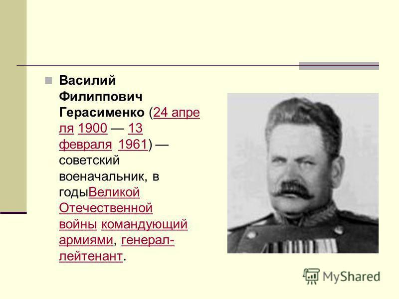 Василий Филиппович Герасименко (24 апреля 1900 13 февраля 1961) советский военачальникик, в годы Великой Отечественной войны командующий армиями, генерал- лейтенант.24 апреля 190013 февраля 1961Великой Отечественной войны командующий армиями генерал-